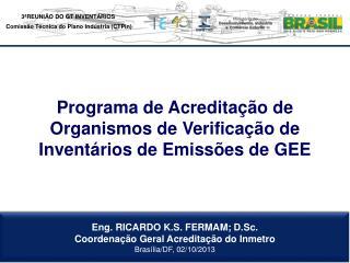 Eng. RICARDO K.S. FERMAM; D.Sc. Coordenação Geral Acreditação do Inmetro Brasília/DF, 02/10/2013
