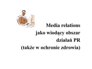 Media relations  jako wiodący obszar  działań PR (także w ochronie zdrowia)