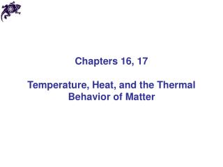 Chapters 16, 17 Temperature, Heat, and the Thermal Behavior of Matter