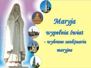 Maryja wypełnia świat - wybrane sanktuaria maryjne