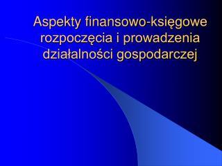 Aspekty finansowo-księgowe rozpoczęcia i prowadzenia działalności gospodarczej