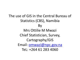 The use of GIS in the Central Bureau of Statistics CBS, Namibia By Mrs Ottilie M Mwazi Chief Statistician, Survey, Carto