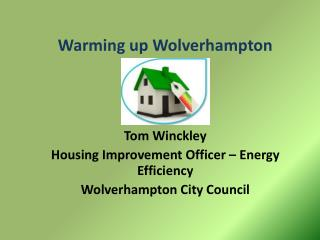 Warming up Wolverhampton Tom Winckley Housing Improvement Officer – Energy Efficiency