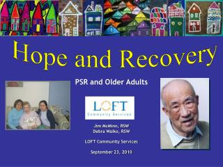 PSR and Older Adults Jim McMinn, RSW Debra Walko, RSW LOFT Community Services September 23, 2010