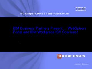 IBM Business Partners Present ... WebSphere Portal and IBM Workplace ISV Solutions!