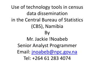 Use of technology tools in census data dissemination in the Central Bureau of Statistics CBS, Namibia By Mr. Jackie Noab