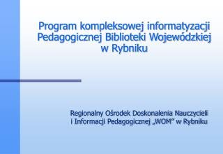 Program kompleksowej informatyzacji Pedagogicznej Biblioteki Wojewódzkiej  w Rybniku