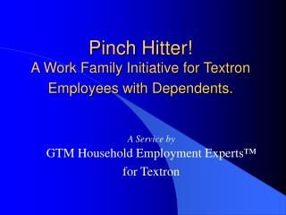 Pinch Hitter  A Work Family Initiative for Textron Employees with Dependents.