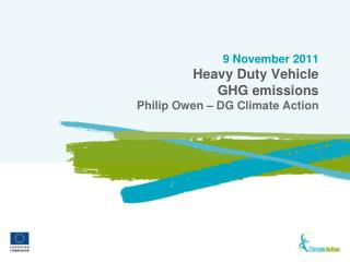 9 November 2011 Heavy Duty Vehicle GHG emissions Philip Owen – DG Climate Action