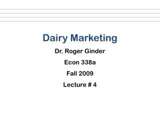 Dairy Marketing Dr. Roger Ginder Econ 338a Fall 2009 Lecture # 4