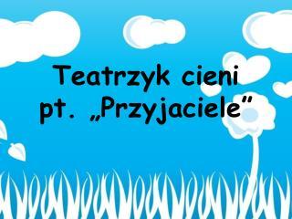 """Teatrzyk cieni pt. """"Przyjaciele"""""""