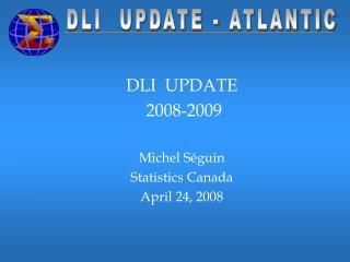 DLI  UPDATE  2008-2009 Michel Séguin Statistics Canada April 24, 2008