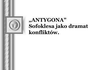 """""""ANTYGONA"""" Sofoklesa jako dramat konfliktów."""