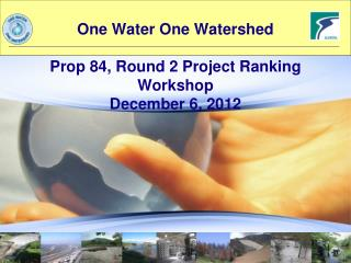 One Water One Watershed Prop 84, Round 2 Project Ranking Workshop December 6, 2012