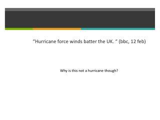""" Hurricane force winds batter the UK.  ""  (bbc, 12 feb)"