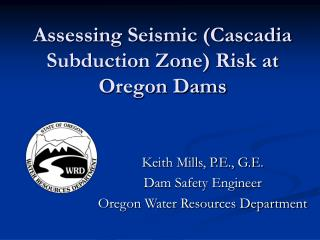 Assessing Seismic (Cascadia Subduction Zone) Risk at Oregon Dams