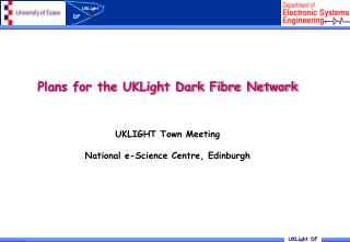 Plans for the UKLight Dark Fibre Network UKLIGHT Town Meeting National e-Science Centre, Edinburgh