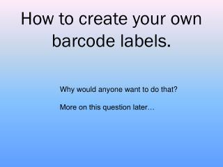 How to create your own  barcode labels.