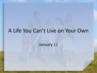 A Life You Can't Live on Your Own