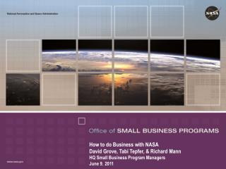 How to do Business with NASA David Grove, Tabi Tepfer,  Richard Mann HQ Small Business Program Managers June 9,  2011