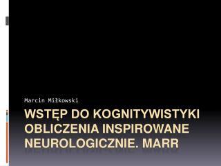 Wstęp do kognitywistyki OBLICZENIA INSPIROWANE  NEUROLOGICzNIE . MARR