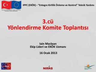 3.cü  Yönlendirme Komite Toplantısı Iain Maclean Ekip Lideri ve EKÖK Uzmanı 16 Ocak 2013