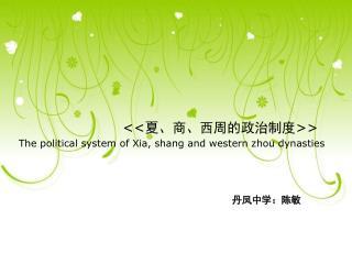 << 夏、商、西周的政治制度 >> The political system of Xia, shang and western zhou dynasties