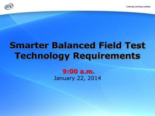 Smarter Balanced Field Test  Technology Requirements  9:00 a.m.  January 22, 2014