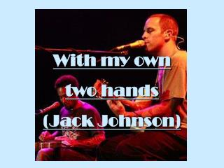 With my own  two hands (Jack Johnson)