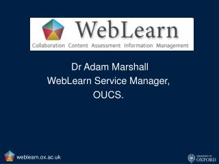 Dr Adam Marshall WebLearn Service Manager, OUCS.