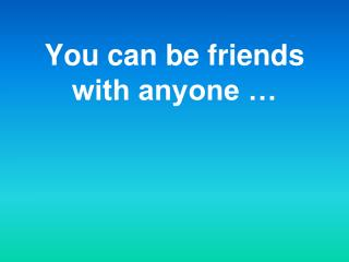 You can be friends with anyone …