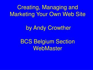 Creating, Managing and Marketing Your Own Web Site  by Andy Crowther BCS Belgium Section WebMaster
