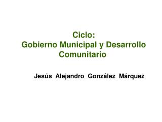 Ciclo:  Gobierno Municipal y Desarrollo  Comunitario