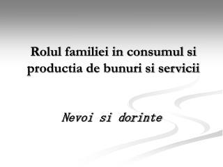 Rolul familiei in consumul si productia de bunuri si servicii