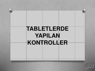 TABLETLERDE YAPILAN KONTROLLER