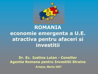 ROMANIA economie emergenta a U.E. atractiva pentru afaceri si investitii   Dr. Ec. Iustina Lutan - Consilier Agentia Rom