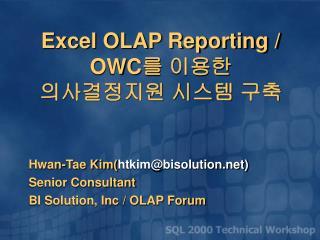 Hwan-Tae Kim( htkim@bisolution) Senior Consultant BI Solution, Inc / OLAP Forum