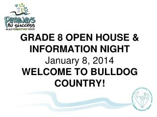 GRADE 8 OPEN HOUSE & INFORMATION NIGHT January 8, 2014 WELCOME TO BULLDOG COUNTRY!