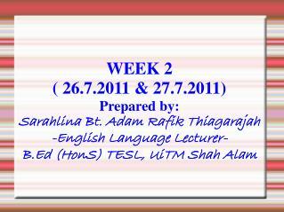 WEEK 2  ( 26.7.2011 & 27.7.2011) Prepared by: Sarahlina Bt. Adam Rafik Thiagarajah