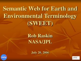 Semantic Web for Earth and Environmental Terminology (SWEET) Rob Raskin NASA/JPL July 20, 2006