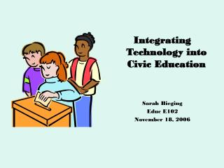 Integrating Technology into Civic Education Sarah Bieging Educ E102 November 18, 2006