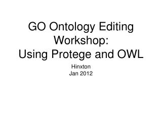 GO Ontology Editing Workshop: Using Protege and OWL