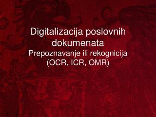 Digitalizacija pos lovnih dokumenata Prepoznavanje ili rekognicija (OCR, ICR, OMR)