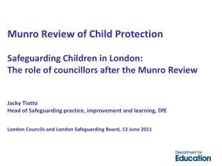 Munro Review of Child Protection  Safeguarding Children in London:  The role of councillors after the Munro Review   Jac