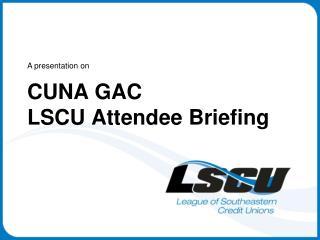 CUNA GAC LSCU Attendee Briefing