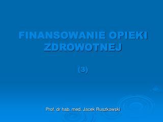 FINANSOWANIE OPIEKI ZDROWOTNEJ (3) Prof. dr hab. med. Jacek Ruszkowski