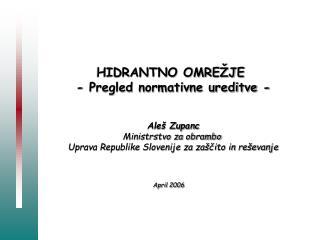 HIDRANTNO OMREŽJE  - Pregled normativne ureditve - Aleš Zupanc Ministrstvo za obrambo