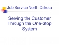Job Service North Dakota  Serving the Customer Through the One-Stop System