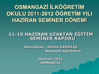 OSMANGAZİ İLKÖĞRETİM OKULU 2011-2012 ÖĞRETİM YILI HAZİRAN SEMİNER DÖNEMİ