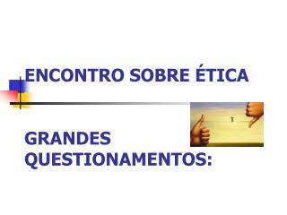 ENCONTRO SOBRE  TICA   GRANDES QUESTIONAMENTOS: